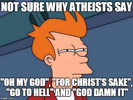 "Futurama Fry Meme | NOT SURE WHY ATHEISTS SAY ""OH MY GOD"", ""FOR CHRIST'S SAKE"", ""GO TO HELL"" AND ""GO***AMN IT"" 