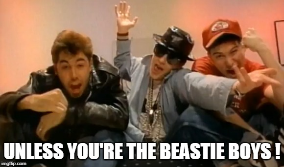 UNLESS YOU'RE THE BEASTIE BOYS ! | made w/ Imgflip meme maker