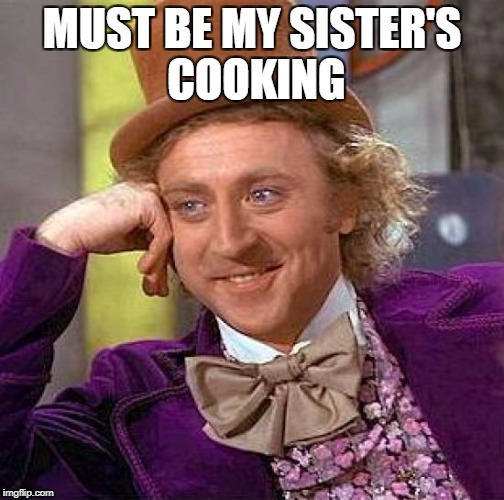 Creepy Condescending Wonka Meme | MUST BE MY SISTER'S COOKING | image tagged in memes,creepy condescending wonka | made w/ Imgflip meme maker