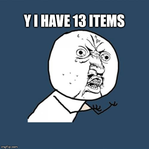 Y U No Meme | Y I HAVE 13 ITEMS | image tagged in memes,y u no | made w/ Imgflip meme maker