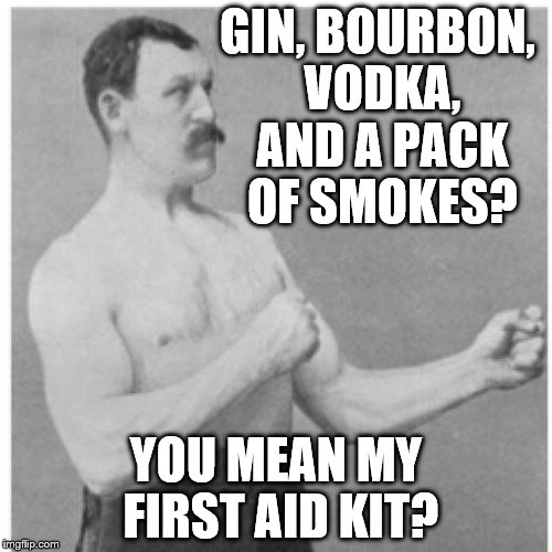 Overly Manly Man | GIN, BOURBON, VODKA, AND A PACK OF SMOKES? YOU MEAN MY FIRST AID KIT? | image tagged in memes,overly manly man | made w/ Imgflip meme maker