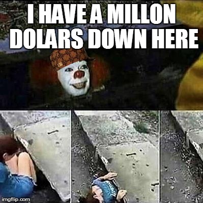 IT Clown Sewers | I HAVE A MILLON DOLARS DOWN HERE | image tagged in it clown sewers,scumbag | made w/ Imgflip meme maker