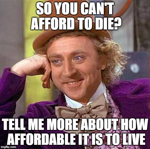 Creepy Condescending Wonka Meme | SO YOU CAN'T AFFORD TO DIE? TELL ME MORE ABOUT HOW AFFORDABLE IT IS TO LIVE | image tagged in memes,creepy condescending wonka | made w/ Imgflip meme maker