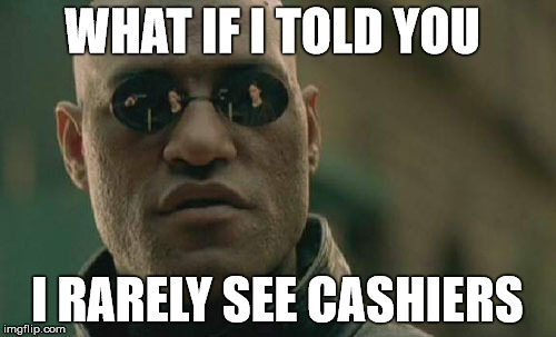 Matrix Morpheus Meme | WHAT IF I TOLD YOU I RARELY SEE CASHIERS | image tagged in memes,matrix morpheus | made w/ Imgflip meme maker