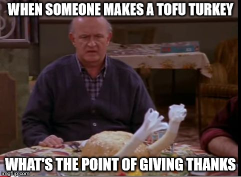 Tofurkey...barf!!! | WHEN SOMEONE MAKES A TOFU TURKEY WHAT'S THE POINT OF GIVING THANKS | image tagged in tofu turkey,memes,happy thanksgiving | made w/ Imgflip meme maker