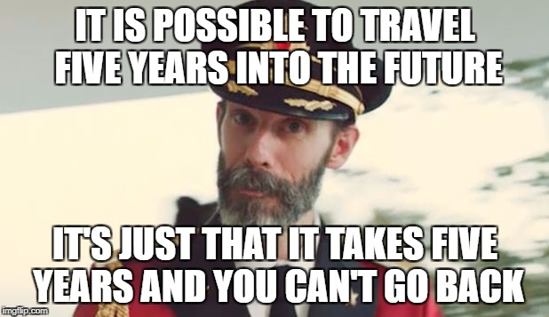 IT IS POSSIBLE TO TRAVEL FIVE YEARS INTO THE FUTURE IT'S JUST THAT IT TAKES FIVE YEARS AND YOU CAN'T GO BACK | made w/ Imgflip meme maker