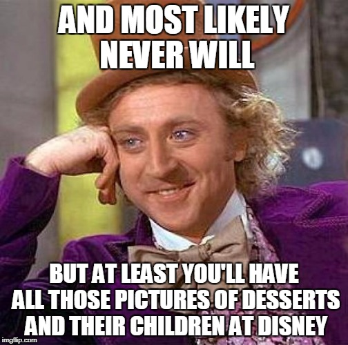 Creepy Condescending Wonka Meme | AND MOST LIKELY NEVER WILL BUT AT LEAST YOU'LL HAVE ALL THOSE PICTURES OF DESSERTS AND THEIR CHILDREN AT DISNEY | image tagged in memes,creepy condescending wonka | made w/ Imgflip meme maker