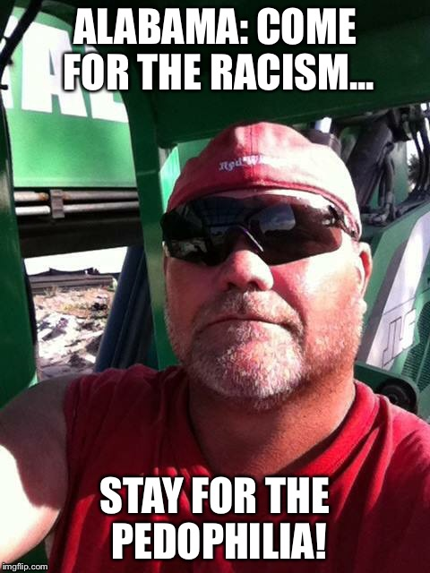 Alabama Man | ALABAMA: COME FOR THE RACISM... STAY FOR THE PEDOPHILIA! | image tagged in alabama | made w/ Imgflip meme maker