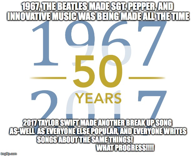The Last 50 Years in music explanied! | 1967, THE BEATLES MADE SGT. PEPPER, AND INNOVATIVE MUSIC WAS BEING MADE ALL THE TIME 2017 TAYLOR SWIFT MADE ANOTHER BREAK UP SONG AS-WELL  A | image tagged in modern music sucks,pop music sucks,music now sucks | made w/ Imgflip meme maker