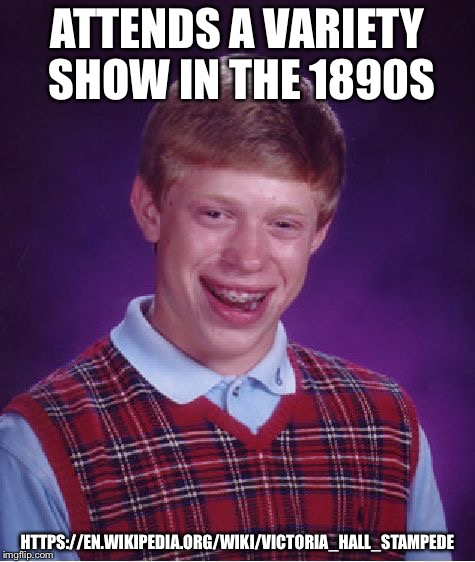 Bad Luck Brian Meme | ATTENDS A VARIETY SHOW IN THE 1890S HTTPS://EN.WIKIPEDIA.ORG/WIKI/VICTORIA_HALL_STAMPEDE | image tagged in memes,bad luck brian | made w/ Imgflip meme maker