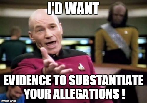 Picard Wtf Meme | I'D WANT EVIDENCE TO SUBSTANTIATE YOUR ALLEGATIONS ! | image tagged in memes,picard wtf | made w/ Imgflip meme maker