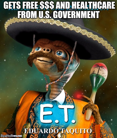 GETS FREE $$$ AND HEALTHCARE FROM U.S. GOVERNMENT | image tagged in illegal aliens | made w/ Imgflip meme maker