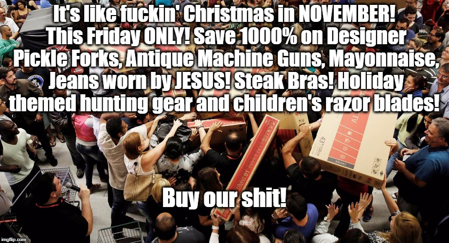 It's like f**kin' Christmas in NOVEMBER! This Friday ONLY! Save 1000% on Designer Pickle Forks, Antique Machine Guns, Mayonnaise, Jeans worn | image tagged in black friday,black friday at walmart,christmas,because capitalism | made w/ Imgflip meme maker