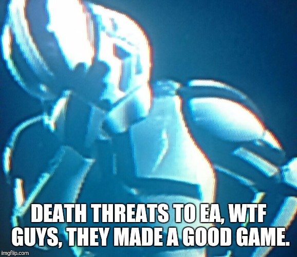 DEATH THREATS TO EA, WTF GUYS, THEY MADE A GOOD GAME. | image tagged in depressed stormtrooper 20 | made w/ Imgflip meme maker