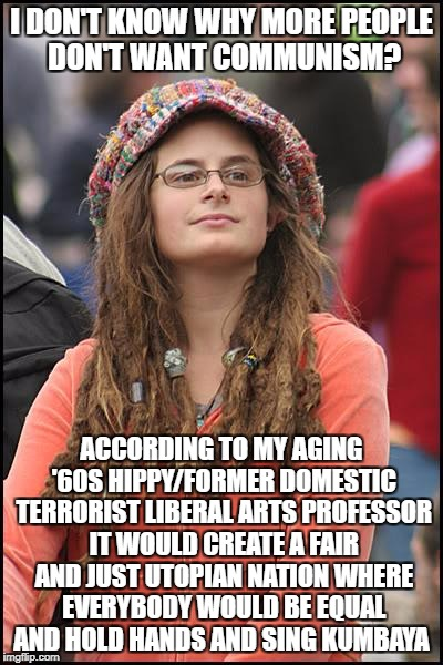 College Liberal Meme | I DON'T KNOW WHY MORE PEOPLE DON'T WANT COMMUNISM? ACCORDING TO MY AGING '60S HIPPY/FORMER DOMESTIC TERRORIST LIBERAL ARTS PROFESSOR IT WOUL | image tagged in memes,college liberal,communism,goofy stupid liberal college student,libtard,liberal logic | made w/ Imgflip meme maker