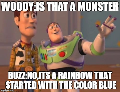 X, X Everywhere Meme | WOODY:IS THAT A MONSTER BUZZ:NO,ITS A RAINBOW THAT STARTED WITH THE COLOR BLUE | image tagged in memes,x,x everywhere,x x everywhere | made w/ Imgflip meme maker