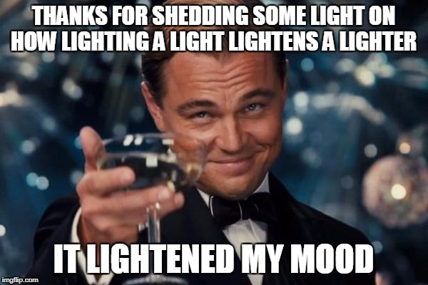 Leonardo Dicaprio Cheers Meme | THANKS FOR SHEDDING SOME LIGHT ON HOW LIGHTING A LIGHT LIGHTENS A LIGHTER IT LIGHTENED MY MOOD | image tagged in memes,leonardo dicaprio cheers | made w/ Imgflip meme maker