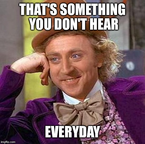 Creepy Condescending Wonka Meme | THAT'S SOMETHING YOU DON'T HEAR EVERYDAY | image tagged in memes,creepy condescending wonka | made w/ Imgflip meme maker