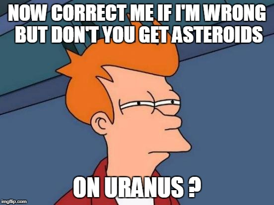 Futurama Fry Meme | NOW CORRECT ME IF I'M WRONG BUT DON'T YOU GET ASTEROIDS ON URANUS ? | image tagged in memes,futurama fry | made w/ Imgflip meme maker