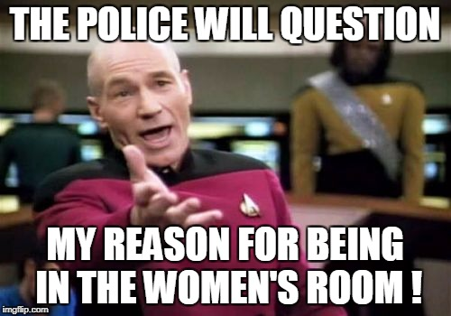 Picard Wtf Meme | THE POLICE WILL QUESTION MY REASON FOR BEING IN THE WOMEN'S ROOM ! | image tagged in memes,picard wtf | made w/ Imgflip meme maker