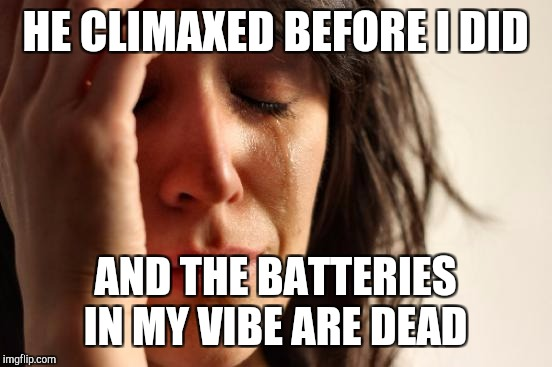 First World Problems Meme | HE CLIMAXED BEFORE I DID AND THE BATTERIES IN MY VIBE ARE DEAD | image tagged in memes,first world problems | made w/ Imgflip meme maker