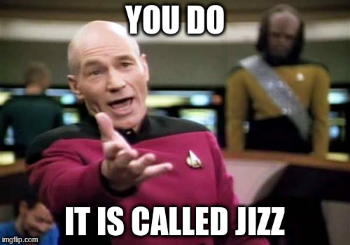 Picard Wtf Meme | YOU DO IT IS CALLED JIZZ | image tagged in memes,picard wtf | made w/ Imgflip meme maker