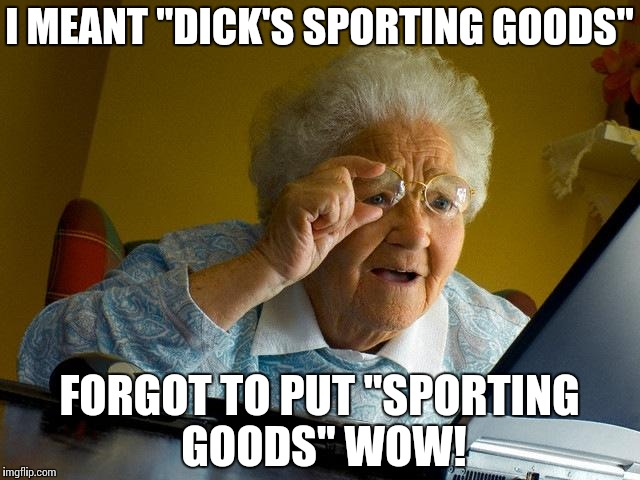 "Grandma Finds The Internet Meme | I MEANT ""DICK'S SPORTING GOODS"" FORGOT TO PUT ""SPORTING GOODS"" WOW! 