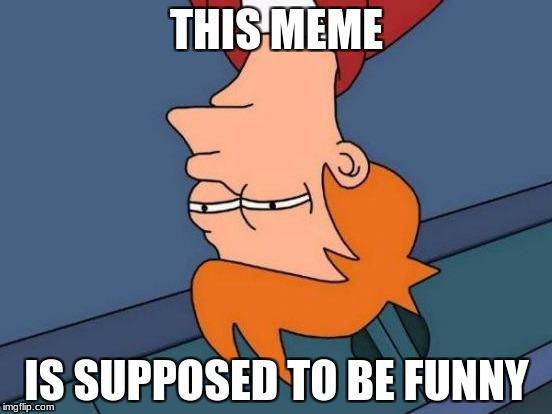 Futurama Fry Meme | THIS MEME IS SUPPOSED TO BE FUNNY | image tagged in memes,futurama fry | made w/ Imgflip meme maker
