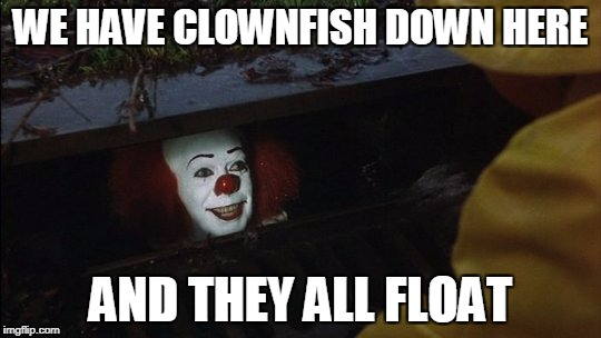 WE HAVE CLOWNFISH DOWN HERE AND THEY ALL FLOAT | made w/ Imgflip meme maker