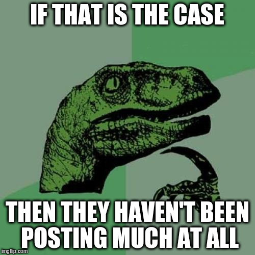 Philosoraptor Meme | IF THAT IS THE CASE THEN THEY HAVEN'T BEEN POSTING MUCH AT ALL | image tagged in memes,philosoraptor | made w/ Imgflip meme maker