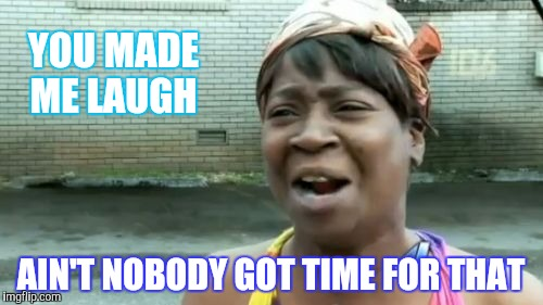 Aint Nobody Got Time For That Meme | YOU MADE ME LAUGH AIN'T NOBODY GOT TIME FOR THAT | image tagged in memes,aint nobody got time for that | made w/ Imgflip meme maker