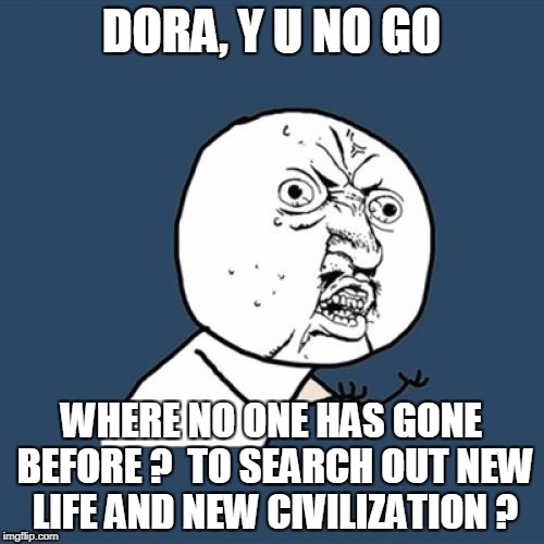 Y U No Meme | DORA, Y U NO GO WHERE NO ONE HAS GONE BEFORE ?  TO SEARCH OUT NEW LIFE AND NEW CIVILIZATION ? | image tagged in memes,y u no | made w/ Imgflip meme maker