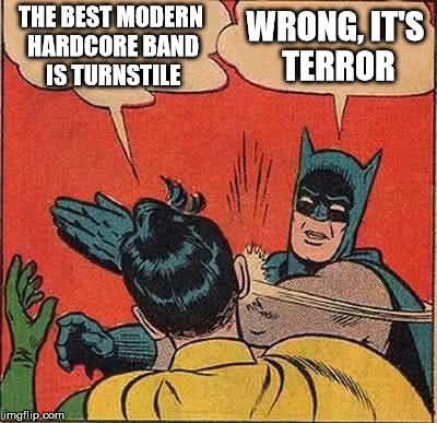 The Best Modern Hardcore Band is.. | THE BEST MODERN HARDCORE BAND IS TURNSTILE WRONG, IT'S TERROR | image tagged in memes,batman slapping robin,hardcore,terror,turnstile | made w/ Imgflip meme maker