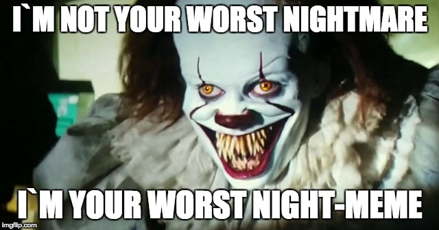 Pennywise | I`M NOT YOUR WORST NIGHTMARE I`M YOUR WORST NIGHT-MEME | image tagged in pennywise,pennywisethedancingclown | made w/ Imgflip meme maker