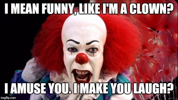 I MEAN FUNNY, LIKE I'M A CLOWN? I AMUSE YOU. I MAKE YOU LAUGH? | image tagged in it clown | made w/ Imgflip meme maker