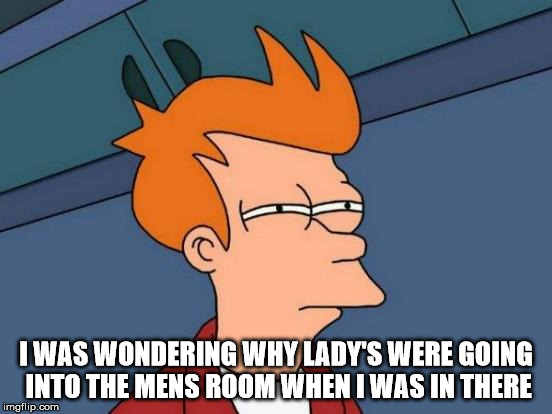 Futurama Fry Meme | I WAS WONDERING WHY LADY'S WERE GOING INTO THE MENS ROOM WHEN I WAS IN THERE | image tagged in memes,futurama fry | made w/ Imgflip meme maker