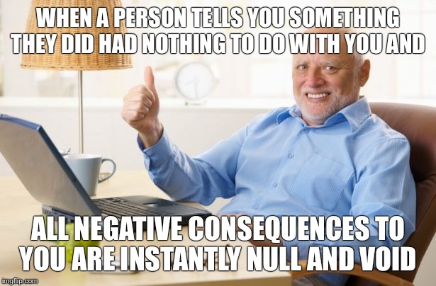 WHEN A PERSON TELLS YOU SOMETHING THEY DID HAD NOTHING TO DO WITH YOU AND ALL NEGATIVE CONSEQUENCES TO YOU ARE INSTANTLY NULL AND VOID | image tagged in creepy old man | made w/ Imgflip meme maker