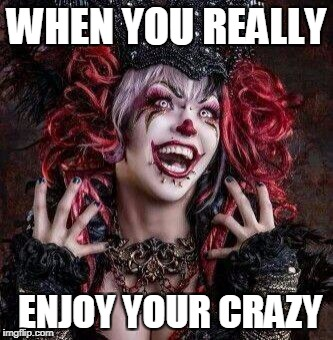 WHEN YOU REALLY ENJOY YOUR CRAZY | image tagged in crazy | made w/ Imgflip meme maker