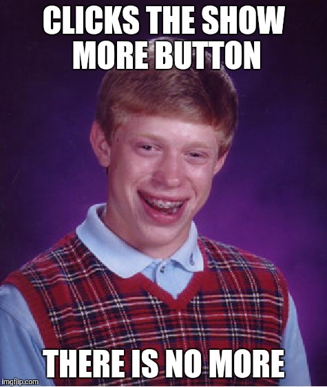 Bad Luck Brian | CLICKS THE SHOW MORE BUTTON THERE IS NO MORE | image tagged in memes,bad luck brian | made w/ Imgflip meme maker