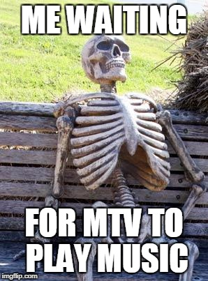Waiting Skeleton Meme | ME WAITING FOR MTV TO PLAY MUSIC | image tagged in memes,waiting skeleton | made w/ Imgflip meme maker