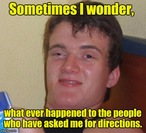 10 Guy Meme | Sometimes I wonder, what ever happened to the people who have asked me for directions. | image tagged in memes,10 guy | made w/ Imgflip meme maker