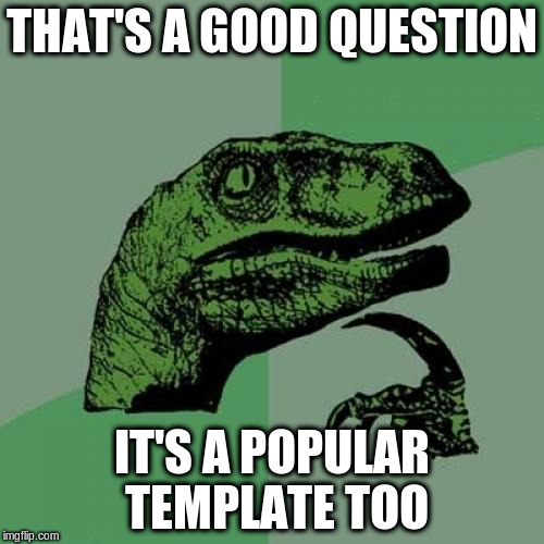 Philosoraptor Meme | THAT'S A GOOD QUESTION IT'S A POPULAR TEMPLATE TOO | image tagged in memes,philosoraptor | made w/ Imgflip meme maker