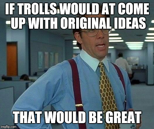 That Would Be Great Meme | IF TROLLS WOULD AT COME UP WITH ORIGINAL IDEAS THAT WOULD BE GREAT | image tagged in memes,that would be great,troll,troll face,original meme | made w/ Imgflip meme maker