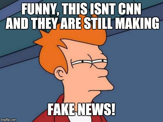 Futurama Fry Meme | FUNNY, THIS ISNT CNN AND THEY ARE STILL MAKING FAKE NEWS! | image tagged in memes,futurama fry | made w/ Imgflip meme maker