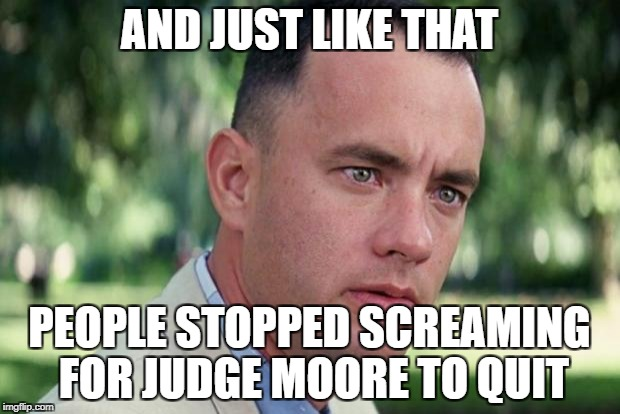 Forrest gump | AND JUST LIKE THAT PEOPLE STOPPED SCREAMING FOR JUDGE MOORE TO QUIT | image tagged in forrest gump | made w/ Imgflip meme maker