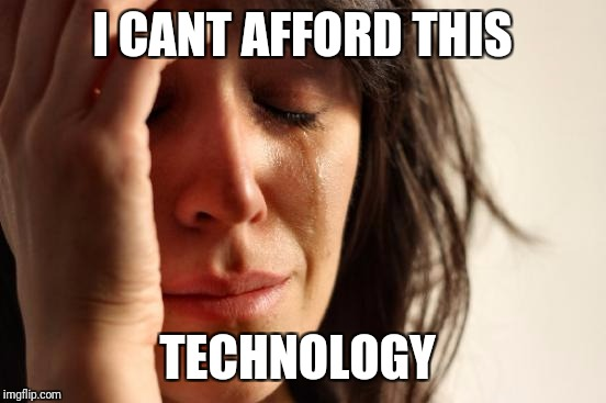 First World Problems Meme | I CANT AFFORD THIS TECHNOLOGY | image tagged in memes,first world problems | made w/ Imgflip meme maker