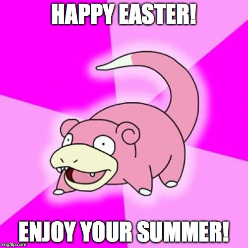 Putting this out here... in November! | HAPPY EASTER! ENJOY YOUR SUMMER! | image tagged in memes,slowpoke | made w/ Imgflip meme maker