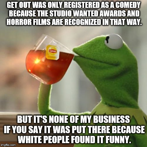 But Thats None Of My Business Meme | GET OUT WAS ONLY REGISTERED AS A COMEDY BECAUSE THE STUDIO WANTED AWARDS AND HORROR FILMS ARE RECOGNIZED IN THAT WAY. BUT IT'S NONE OF MY BU | image tagged in memes,but thats none of my business,kermit the frog,race,get out,golden globes | made w/ Imgflip meme maker