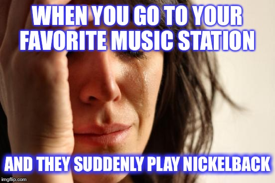 First World Problems Meme | WHEN YOU GO TO YOUR FAVORITE MUSIC STATION AND THEY SUDDENLY PLAY NICKELBACK | image tagged in memes,first world problems | made w/ Imgflip meme maker