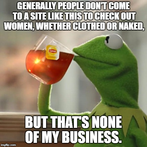 But Thats None Of My Business Meme | GENERALLY PEOPLE DON'T COME TO A SITE LIKE THIS TO CHECK OUT WOMEN, WHETHER CLOTHED OR NAKED, BUT THAT'S NONE OF MY BUSINESS. | image tagged in memes,but thats none of my business,kermit the frog | made w/ Imgflip meme maker